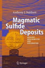 Magmatic Sulfide Deposits : Geology, Geochemistry and Exploration :  Geology, Geochemistry and Exploration - Anthony J. Naldrett