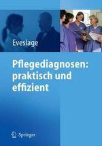 Pflegediagnosen: praktisch und Effizient : Praktisch und Effizient : praktisch und Effizient : Praktisch und Effizient - Karin Eveslage