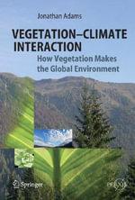 Vegetation-Climate Interaction : How Vegetation Makes the Global Environment :  How Vegetation Makes the Global Environment - Jonathan Adams
