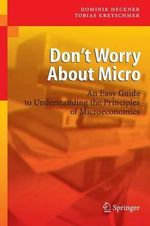 Don't Worry About Micro : An Easy Guide to Understanding the Principles of Microeconomics - Dominik Heckner