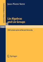 Lie Algebras and Lie Groups : 1964 Lectures Given at Harvard University :  1964 Lectures Given at Harvard University - Jean-Pierre Serre