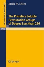 The Primitive Soluble Permutation Groups of Degree Less Than 256 : Lecture Notes in Mathematics - Mark W. Short