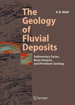 The Geology of Fluvial Deposits : Sedimentary Facies, Basin Analysis and Petroleum Geology :  Sedimentary Facies, Basin Analysis and Petroleum Geology - Andrew D. Miall