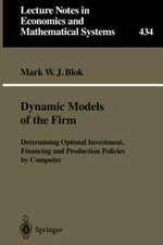 Dynamic Models of the Firm : Determining Optimal Investment, Financing and Production Policies by Computer - Mark W.J. Blok