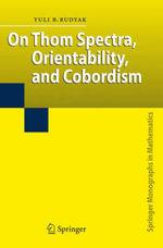 On Thom Spectra, Orientability and Cobordism : Springer Monographs in Mathematics - Yu B. Rudyak