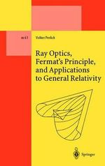 Ray Optics, Fermat's Principle, and Applications to General Relativity - Volker Perlick