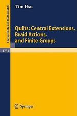 Quilts : Central Extensions, Braid Actions, and Finite Groups :  Central Extensions, Braid Actions, and Finite Groups - Tim Hsu