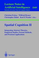 Spatial Cognition II : Integrating Abstract Theories, Empirical Studies, Formal Methods and Practical Applications :  Integrating Abstract Theories, Empirical Studies, Formal Methods and Practical Applications