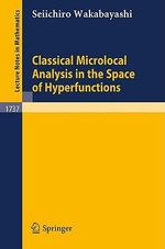 Classical Microlocal Analysis in the Space of Hyperfunctions : Lecture Notes in Mathematics - Seiichiro Wakabayashi