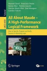 All About Maude - A High-performance Logical Framework : How to Specify, Program, and Verify Systems in Rewriting Logic - Manuel Clavel