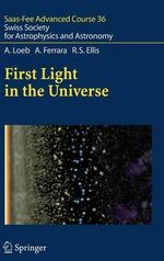 First Light in the Universe : Saas-fee Advanced Course 36. Swiss Society for Astrophysics and Astronomy - Abraham Loeb