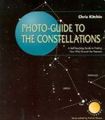Photo-Guide to the Constellations : A Self-Teaching Guide to Finding Your Way Around the Heavens : The Patrick Moore Practical Astronomy Series - C. R. Kitchin