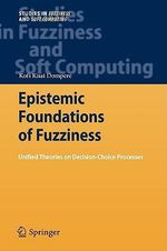 Epistemic Foundations of Fuzziness : Unified Theories on Decision-Choice Processes - Kofi Kissi Dompere