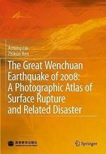 The Great Wenchuan Earthquake of 2008 : A Photographic Atlas of Surface Rupture and Related Disaster - Aiming Lin