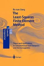 The Least-Squares Finite Element Method : Theory and Applications in Computational Fluid Dynamics and Electromagnetics - Bo-Nan Jiang