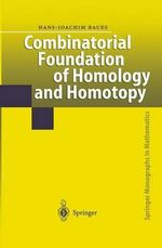 Combinatorial Foundation of Homology and Homotopy : Applications to Spaces, Diagrams, Transformation Groups, Compactifications, Differential Algebras, Algebraic Theories, Simplicial Objects, and Resolutions - Hans-Joachim Baues