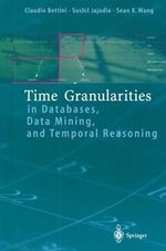 Time Granularities in Databases, Data Mining, and Temporal Reasoning : Principles and Asian Context - Claudio Bettini