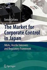 The Market for Corporate Control in Japan : M&As, Hostile Takeovers and Regulatory Framework - Enrico Colcera