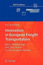 Innovation in European Freight Transportation : Basics, Methodology and Case Studies for the European Markets - Eva Savelsberg