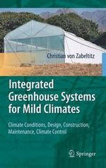 Integrated Greenhouse Systems for Mild Climates : Climate Conditions, Design, Construction, Maintenance, Climate Control - Christian von Zabeltitz
