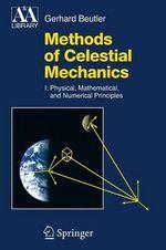 Methods of Celestial Mechanics : Physical, Mathematical, and Numerical Principles Volume I - Gerhard Beutler