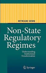 Non-State Regulatory Regimes : Understanding Institutional Transformation - Myriam Senn