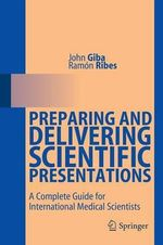 Preparing and Delivering Scientific Presentations : A Complete Guide for International Medical Scientists - John Giba