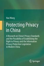 Protecting Privacy in China : A Research on China's Privacy Standards and the Possibility of Establishing the Right to Privacy and the Information Privacy Protection Legislation in Modern China - Hao Wang