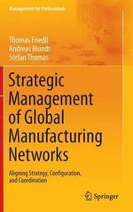 Strategic Management of Global Manufacturing Networks : Management for Professionals - Thomas Friedli