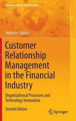 Customer Relationship Management in the Financial Industry : Organizational Processes and Technology Innovation - Federico Rajola