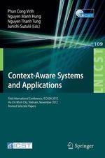 Context-Aware Systems and Applications : First International Conference, ICCASA 2012, Ho Chi Minh City, Vietnam, November 26-27, 2012, Revised Selected Papers