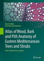 Atlas of Wood, Bark and Pith Anatomy of Eastern Mediterranean Trees and Shrubs : With a Special Focus on Cyprus - Alan Crivellaro
