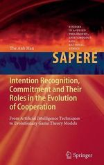 Intention Recognition, Commitment and Their Roles in the Evolution of Cooperation : From Artificial Intelligence Techniques to Evolutionary Game Theory - The Anh Han