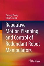 Repetitive Motion Planning and Control of Redundant Robot Manipulators : Selected Papers of the Second Ceas Specialist Conf... - Yunong Zhang
