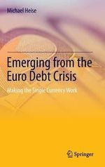 Emerging from the Euro Debt Crisis : Making the Single Currency Work - Michael Heise