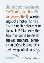 Die Theorie, Die Nicht Sterben Wollte : Wie Der Englische Pastor Thomas Bayes Eine Regel Entdeckte, Die Nach 150 Jahren Voller Kontroversen Heute Aus Wissenschaft, Technik Und Gesellschaft Nicht Mehr Wegzudenken Ist - Sharon Bertsch McGrayne