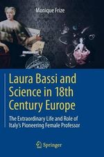 Laura Bassi and Science in 18th Century Europe : The Extraordinary Life and Role of Italy's Pioneering Female Professor - Monique Frize