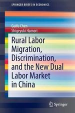 Rural Labor Migration, Discrimination, and the New Dual Labor Market in China : SpringerBriefs in Economics - Guifu Chen