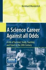 A Science Career Against All Odds : A Life of Survival, Study, Teaching and Travel in the 20th Century - Bernhard Wunderlich