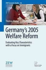 Germany's 2005 Welfare Reform : Evaluating Key Characteristics with a Focus on Immigrants - Thomas Walter