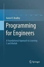 Programming for Engineers : A Foundational Approach to Learning C and Matlab - Aaron R. Bradley