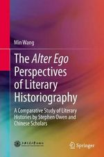 The Alter Ego Perspectives of Literary Historiography : A Comparative Study of Literary Histories by Stephen Owen and Chinese Scholars - Min Wang