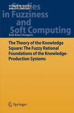 The Theory of the Knowledge Square : the Fuzzy Rational Foundations of the Knowledge-Production Systems - Kofi Kissi Dompere