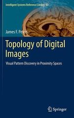 Topology of Digital Images : Visual Pattern Discovery in Proximity Spaces - James F. Peters
