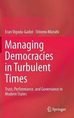 Managing Democracies in Turbulent Times : Trust, Performance, and Governance in Modern States - Eran Vigoda-Gadot