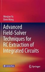 Advanced Field-Solver Techniques for RC Extraction of Integrated Circuits - Wenjian Yu