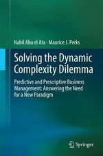 Solving the Dynamic Complexity Dilemma : Predictive and Prescriptive Business Management: Answering the Need for a New Paradigm - Nabil Abu El Ata