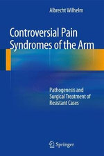 Controversial Pain Syndromes of the Arm : Pathogenesis and Surgical Treatment of Resistant Cases - Albrecht Wilhelm