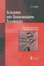 Schlieren and Shadowgraph Techniques : Visualizing Phenomena in Transparent Media - G. S. Settles