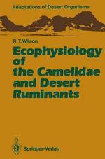 Ecophysiology of the Camelidae and Desert Ruminants : Adaptations of Desert Organisms - Richard T. Wilson